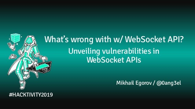 What's wrong with w/ WebSocket API? Unveiling vulnerabilities in WebSocket APIs Mikhail Egorov / @0ang3el #HACKTIVITY2019