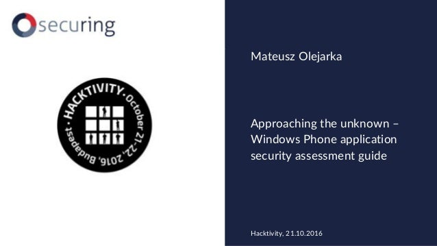 Approaching the unknown – Windows Phone application security assessment guide Mateusz Olejarka Hacktivity, 21.10.2016