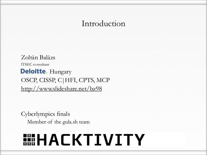IntroductionZoltán BalázsITSEC consultantDeloitte HungaryOSCP, CISSP, C|HFI, CPTS, MCPhttp://www.slideshare.net/bz98Cyberl...