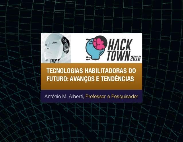 TECNOLOGIAS HABILITADORAS DO FUTURO: AVANÇOS E TENDÊNCIAS Antônio M. Alberti, Professor e Pesquisador