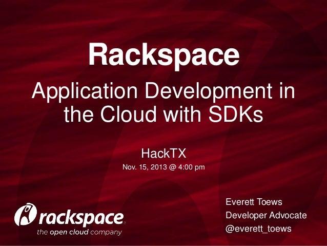 Rackspace Application Development in the Cloud with SDKs HackTX Nov. 15, 2013 @ 4:00 pm  Everett Toews Developer Advocate ...