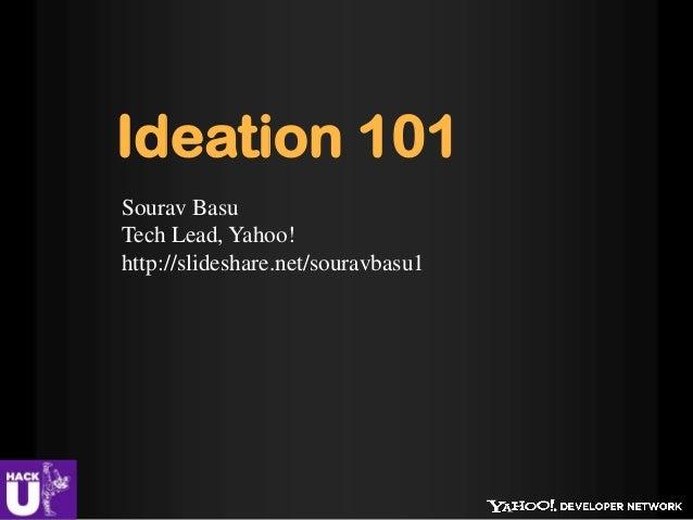 Ideation 101Sourav BasuTech Lead, Yahoo!http://slideshare.net/souravbasu1