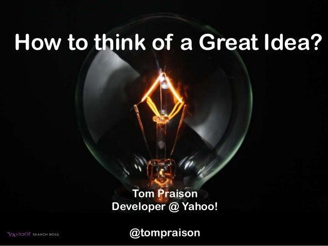 How to think of a Great Idea?            Tom Praison         Developer @ Yahoo!            @tompraison