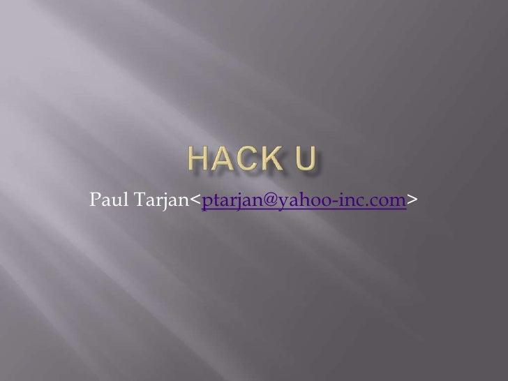 HacK U<br />Paul Tarjan <ptarjan@yahoo-inc.com><br />