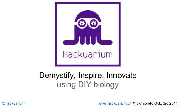 Demystify, Inspire, Innovate  using DIY biology  @hackuarium www.hackuarium.ch #hckrmproto Oct., 3rd 2014