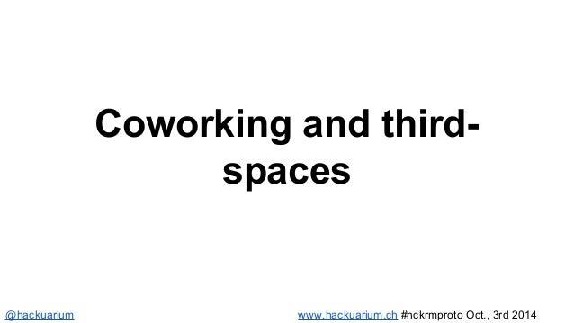 Coworking and third-spaces  @hackuarium www.hackuarium.ch #hckrmproto Oct., 3rd 2014
