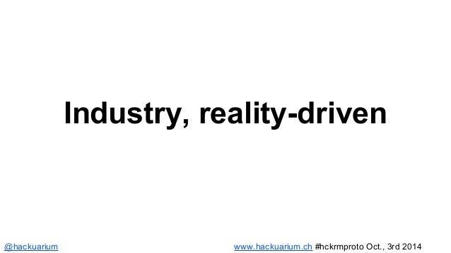 Industry, reality-driven  @hackuarium www.hackuarium.ch #hckrmproto Oct., 3rd 2014