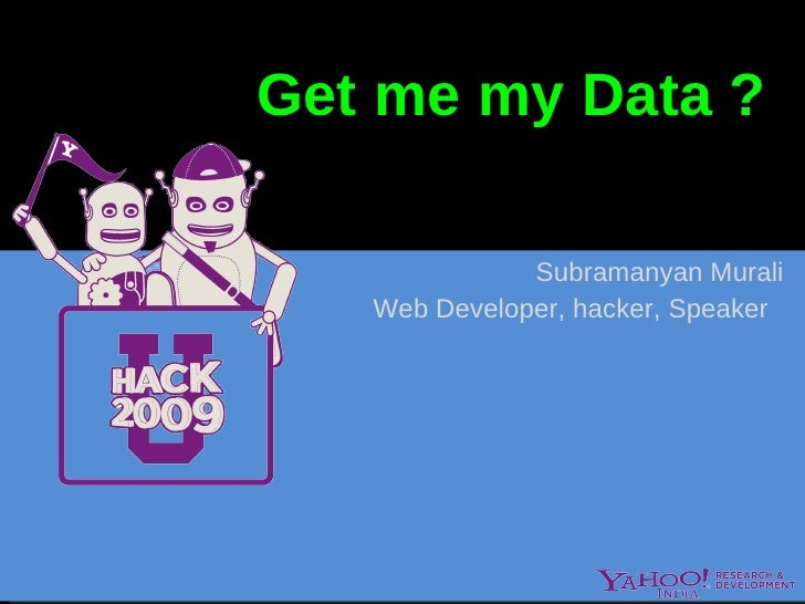 Get me my  Data  ?  Subramanyan Murali Web Developer, hacker, Speaker  Look at various Data sources