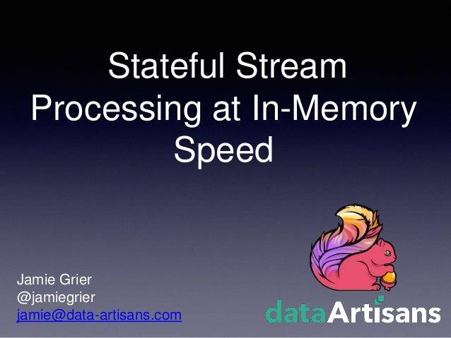 Stateful Stream Processing at In-Memory Speed Jamie Grier @jamiegrier jamie@data-artisans.com