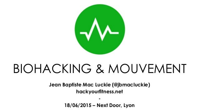 BIOHACKING & MOUVEMENT Jean Baptiste Mac Luckie (@jbmacluckie) hackyourfitness.net - 18/06/2015 – Next Door, Lyon