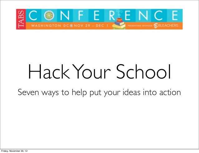 Hack Your School              Seven ways to help put your ideas into actionFriday, November 30, 12