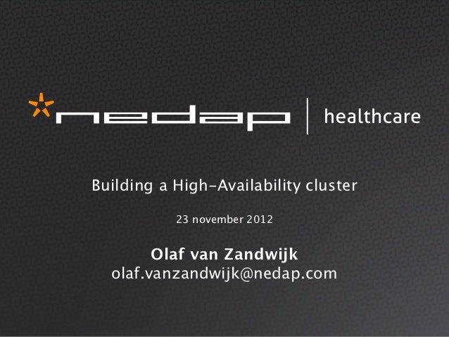 Building a High-Availability cluster           23 november 2012        Olaf van Zandwijk  olaf.vanzandwijk@nedap.com