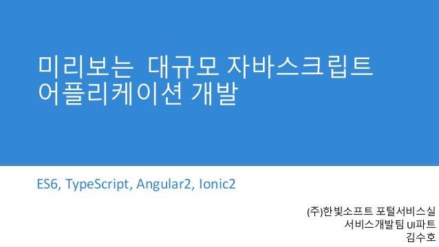 미리보는 대규모 자바스크립트 어플리케이션 개발 ES6, TypeScript, Angular2, Ionic2 (주)한빛소프트 포털서비스실 서비스개발팀 UI파트 김수호