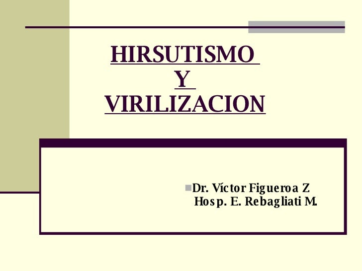 HIRSUTISMO  Y  VIRILIZACION <ul><li>Dr. Víctor Figueroa Z </li></ul><ul><li>Hosp. E. Rebagliati M. </li></ul>