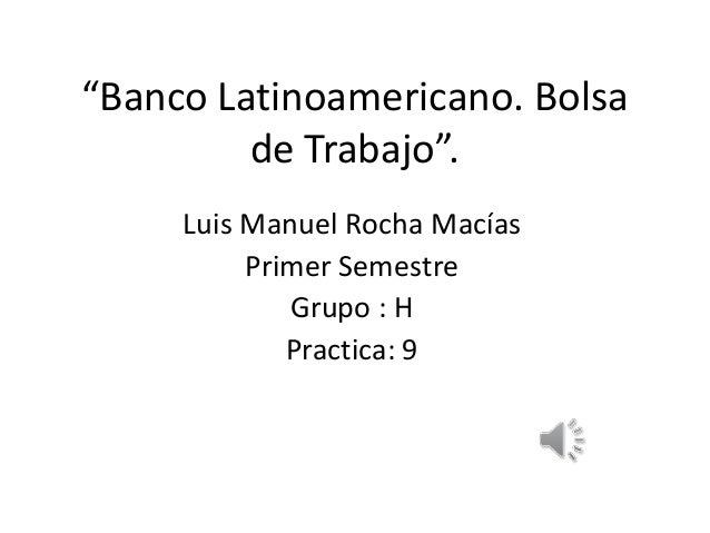 """""""Banco Latinoamericano. Bolsa de Trabajo"""". Luis Manuel Rocha Macías Primer Semestre Grupo : H Practica: 9"""