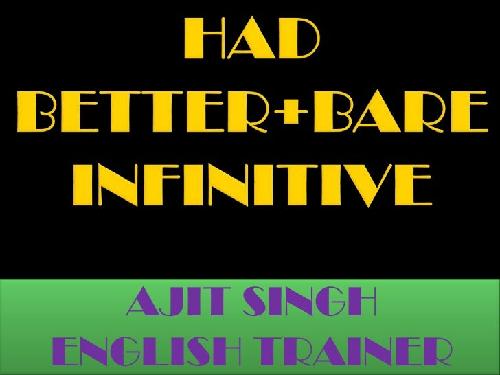 HAD BETTER+BARE INFINITIVE<br />AJIT SINGH<br />ENGLISH TRAINER<br />