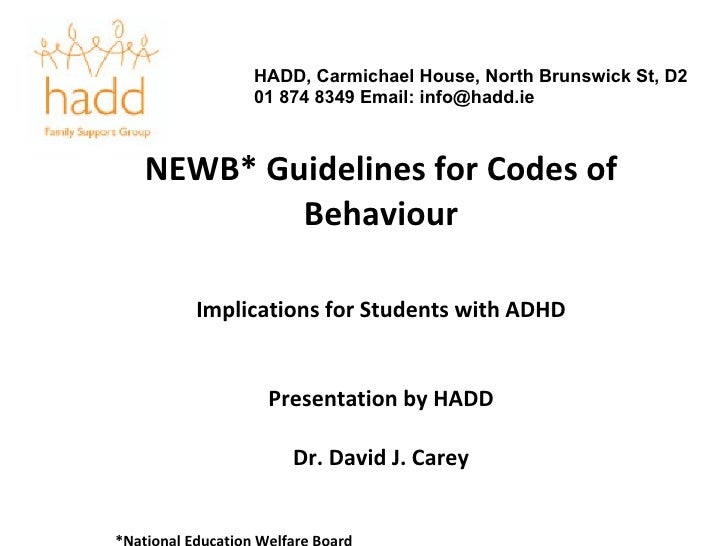 NEWB* Guidelines for Codes of Behaviour Implications for Students with ADHD Presentation by HADD Dr. David J. Carey *Natio...