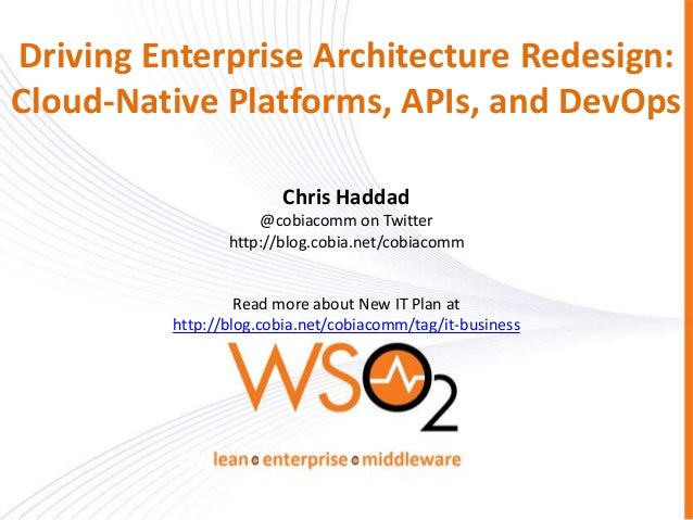 Driving Enterprise Architecture Redesign: Cloud-Native Platforms, APIs, and DevOps Chris Haddad @cobiacomm on Twitter http...