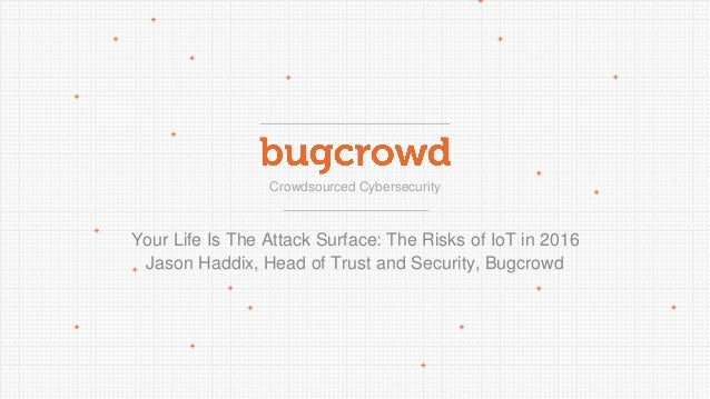 Crowdsourced Cybersecurity Your Life Is The Attack Surface: The Risks of IoT in 2016 Jason Haddix, Head of Trust and Secur...