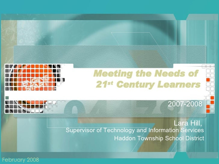 Meeting the Needs of  21 st  Century Learners The State of Technology in Haddon Township 2007-2008  Lara Hill,  Supervisor...