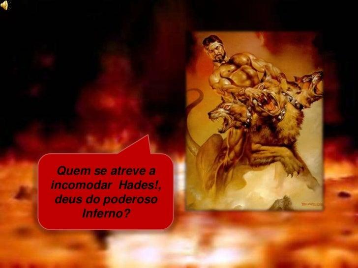 Quem se atreve aincomodar Hades!, deus do poderoso     Inferno?