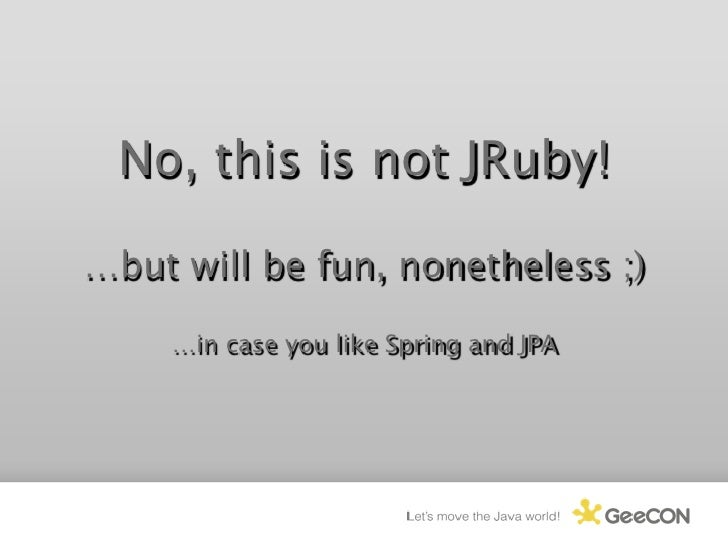 No, this is not JRuby!  …but will be fun, nonetheless ;)       …in case you like Spring and JPA