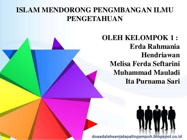 ISLAM MENDORONG PENGMBANGAN ILMU PENGETAHUAN OLEH KELOMPOK 1 : Erda Rahmania Hendriawan Melisa Ferda Seftarini Muhammad Ma...