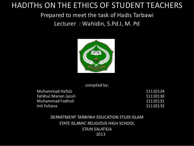 HADITHs ON THE ETHICS OF STUDENT TEACHERS       Prepared to meet the task of Hadis Tarbawi            Lecturer : Wahidin, ...