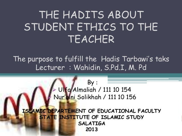 THE HADITS ABOUT   STUDENT ETHICS TO THE          TEACHERThe purpose to fulfill the Hadis Tarbawi's taks      Lecturer : W...