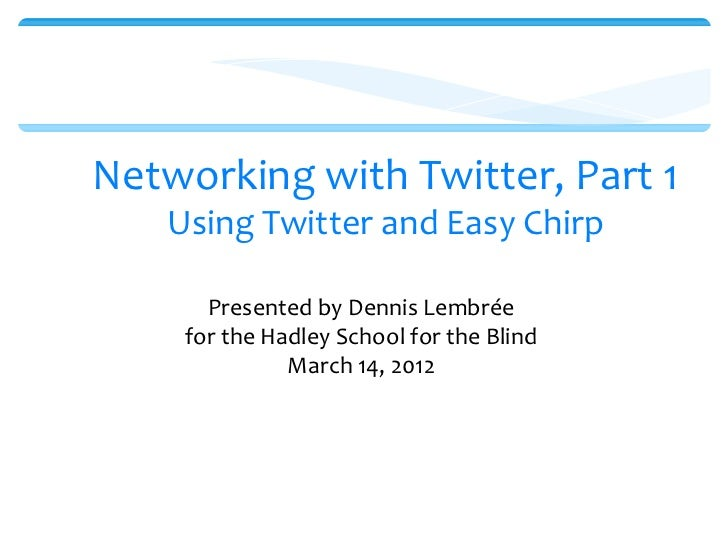 Networking with Twitter, Part 1   Using Twitter and Easy Chirp      Presented by Dennis Lembrée    for the Hadley School f...
