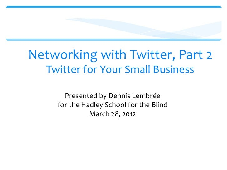 Networking with Twitter, Part 2   Twitter for Your Small Business       Presented by Dennis Lembrée     for the Hadley Sch...