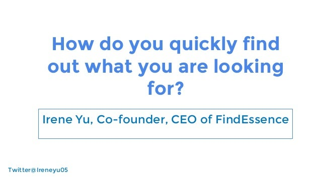How do you quickly find out what you are looking for? Irene Yu, Co-founder, CEO of FindEssence Twitter@Ireneyu05