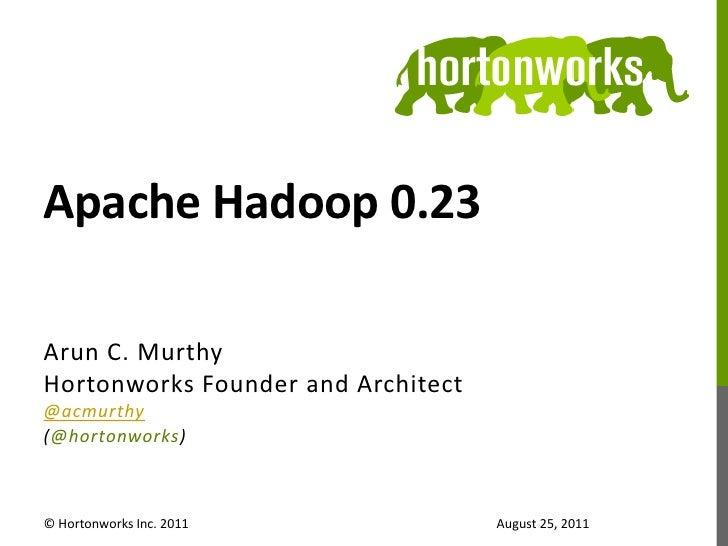 Apache Hadoop 0.23<br />Arun C. Murthy<br />Hortonworks Founder and Architect<br />@acmurthy<br />(@hortonworks)<br />© Ho...