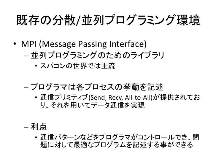 既存の分散/並列プログラミング環境 • MPI (Message Passing Interface)   – 並列プログラミングのためのライブラリ      • スパコンの世界では主流     – プログラマは各プロセスの挙動を記述     ...