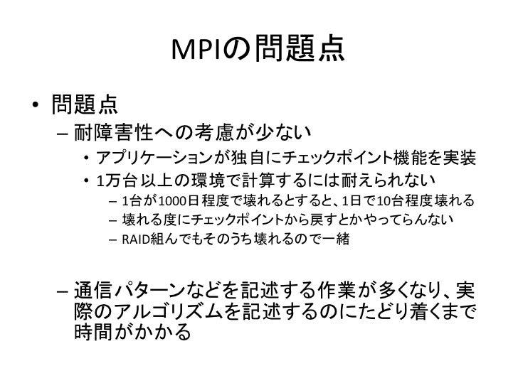MPIの問題点 • 問題点  – 耐障害性への考慮が少ない   • アプリケーションが独自にチェックポイント機能を実装   • 1万台以上の環境で計算するには耐えられない     – 1台が1000日程度で壊れるとすると、1日で10台程度壊れる...