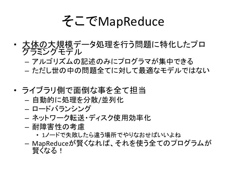 そこでMapReduce • 大体の大規模データ処理を行う問題に特化したプロ   グラミングモデル  – アルゴリズムの記述のみにプログラマが集中できる  – ただし世の中の問題全てに対して最適なモデルではない  • ライブラリ側で面倒な事を全...