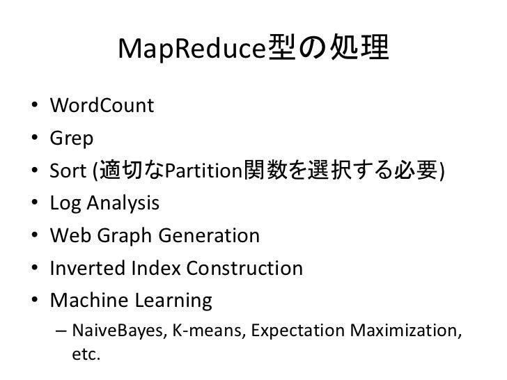 MapReduce型の処理 •   WordCount •   Grep •   Sort (適切なPartition関数を選択する必要) •   Log Analysis •   Web Graph Generation •   Invert...
