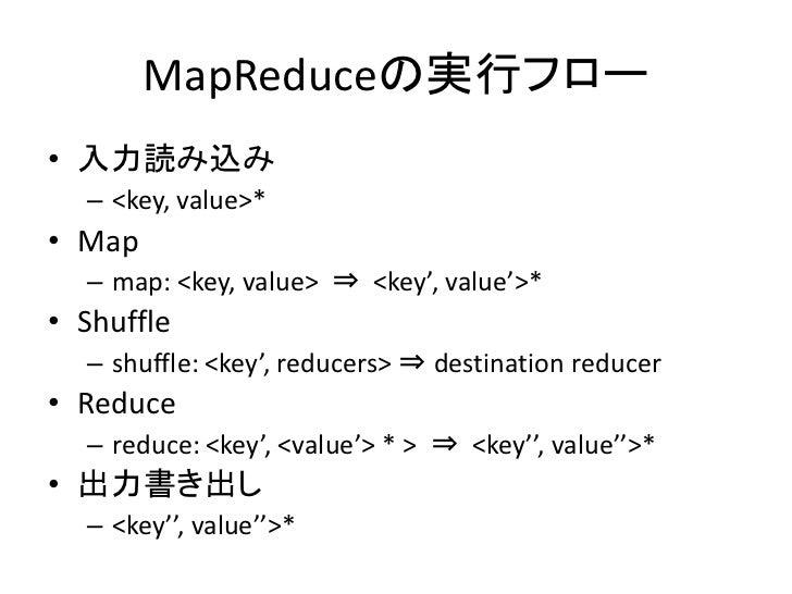 MapReduceの実行フロー • 入力読み込み   – <key, value>* • Map   – map: <key, value> ⇒ <key', value'>* • Shuffle   – shuffle: <key', red...
