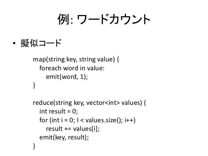 例: ワードカウント • 擬似コード   map(string key, string value) {     foreach word in value:       emit(word, 1);   }    reduce(string ...