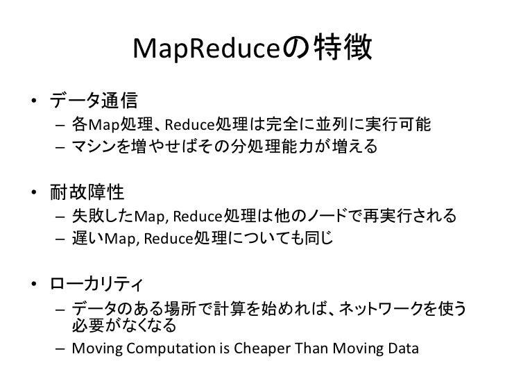 MapReduceの特徴 • データ通信  – 各Map処理、Reduce処理は完全に並列に実行可能  – マシンを増やせばその分処理能力が増える  • 耐故障性  – 失敗したMap, Reduce処理は他のノードで再実行される  – 遅いM...