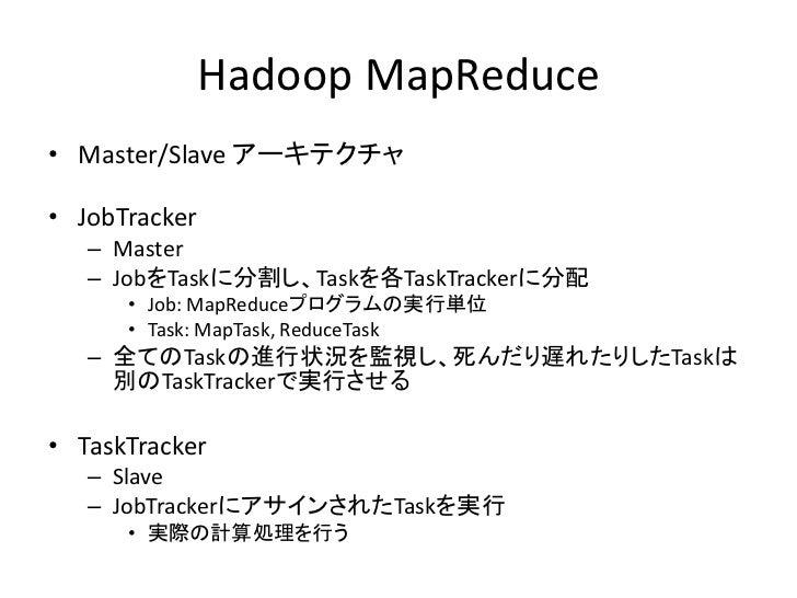 Hadoop MapReduce • Master/Slave アーキテクチャ  • JobTracker    – Master    – JobをTaskに分割し、Taskを各TaskTrackerに分配       • Job: MapR...