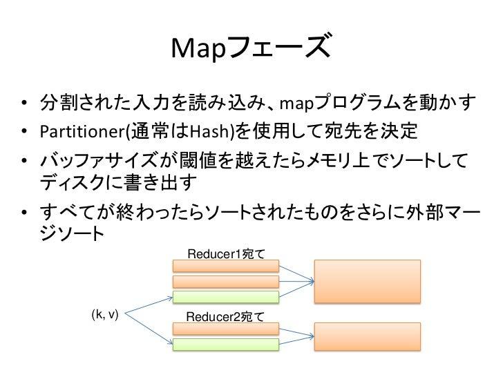 Mapフェーズ • 分割された入力を読み込み、mapプログラムを動かす • Partitioner(通常はHash)を使用して宛先を決定 • バッファサイズが閾値を越えたらメモリ上でソートして   ディスクに書き出す • すべてが終わったらソー...