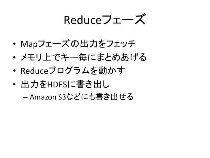 Reduceフェーズ •   Mapフェーズの出力をフェッチ •   メモリ上でキー毎にまとめあげる •   Reduceプログラムを動かす •   出力をHDFSに書き出し     – Amazon S3などにも書き出せる