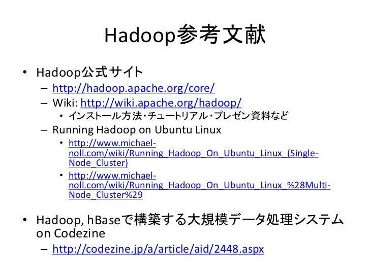 Hadoop参考文献 • Hadoop公式サイト  – http://hadoop.apache.org/core/  – Wiki: http://wiki.apache.org/hadoop/     • インストール方法・チュートリアル・...