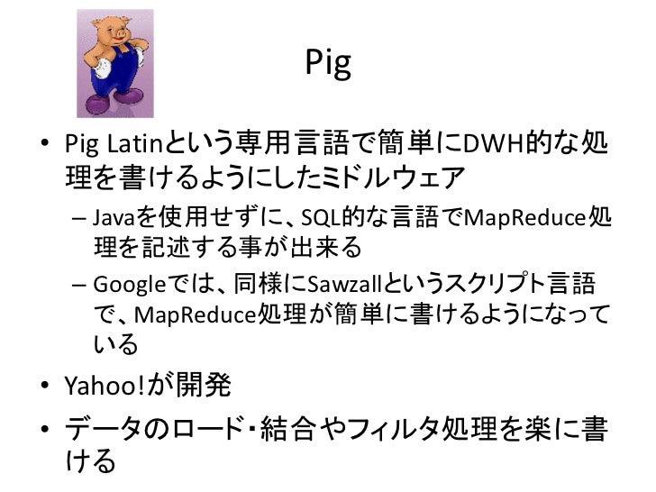 Pig • Pig Latinという専用言語で簡単にDWH的な処   理を書けるようにしたミドルウェア  – Javaを使用せずに、SQL的な言語でMapReduce処    理を記述する事が出来る  – Googleでは、同様にSawzall...