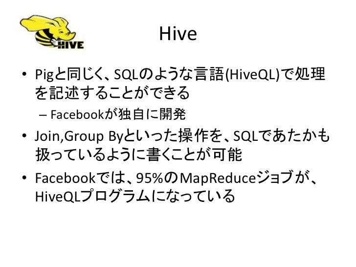 Hive • Pigと同じく、SQLのような言語(HiveQL)で処理   を記述することができる  – Facebookが独自に開発 • Join,Group Byといった操作を、SQLであたかも   扱っているように書くことが可能 • Fa...