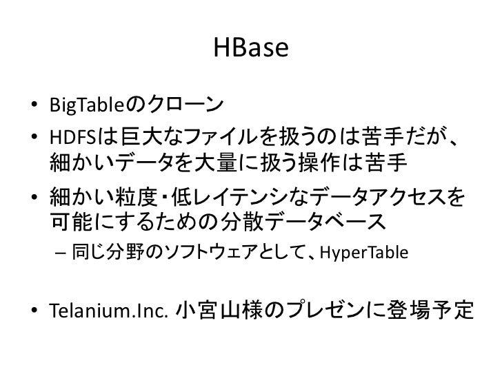 HBase • BigTableのクローン • HDFSは巨大なファイルを扱うのは苦手だが、   細かいデータを大量に扱う操作は苦手 • 細かい粒度・低レイテンシなデータアクセスを   可能にするための分散データベース  – 同じ分野のソフトウ...