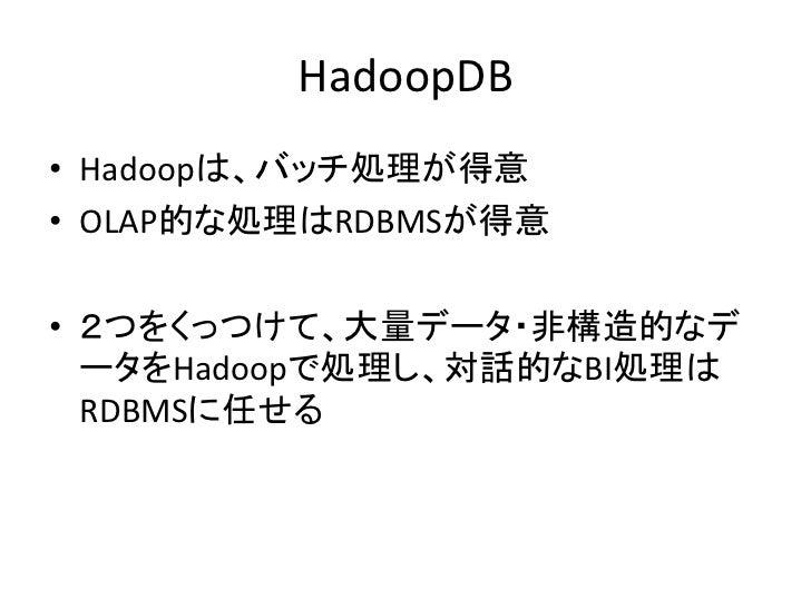 HadoopDB • Hadoopは、バッチ処理が得意 • OLAP的な処理はRDBMSが得意  • 2つをくっつけて、大量データ・非構造的なデ   ータをHadoopで処理し、対話的なBI処理は   RDBMSに任せる