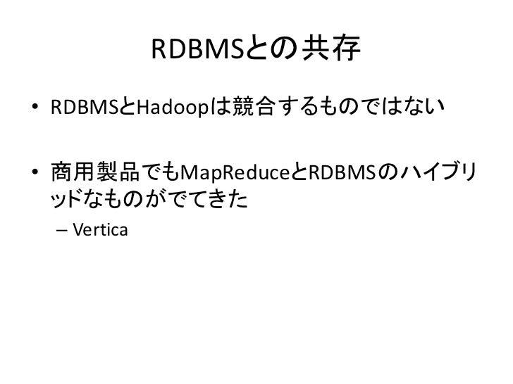 RDBMSとの共存 • RDBMSとHadoopは競合するものではない  • 商用製品でもMapReduceとRDBMSのハイブリ   ッドなものがでてきた  – Vertica