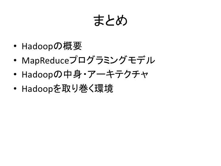 まとめ •   Hadoopの概要 •   MapReduceプログラミングモデル •   Hadoopの中身・アーキテクチャ •   Hadoopを取り巻く環境